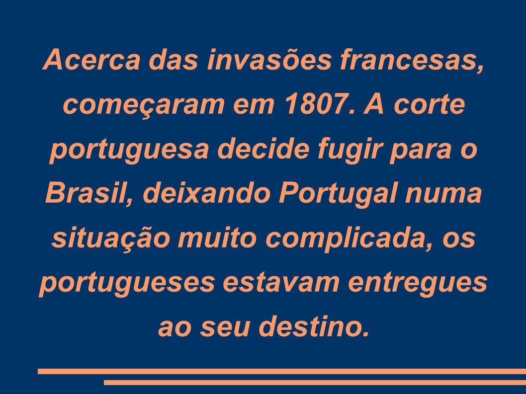 Acerca das invasões francesas, começaram em 1807. A corte portuguesa decide fugir para o Brasil, deixando Portugal numa situação muito complicada, os