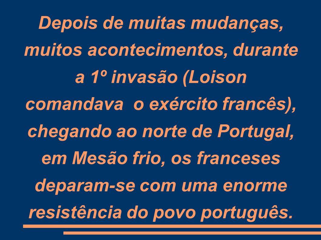Depois de muitas mudanças, muitos acontecimentos, durante a 1º invasão (Loison comandava o exército francês), chegando ao norte de Portugal, em Mesão