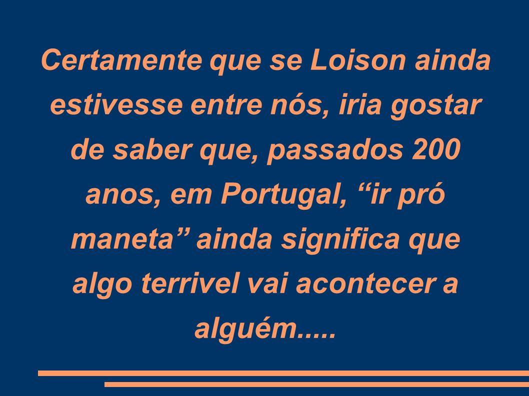 Certamente que se Loison ainda estivesse entre nós, iria gostar de saber que, passados 200 anos, em Portugal, ir pró maneta ainda significa que algo t