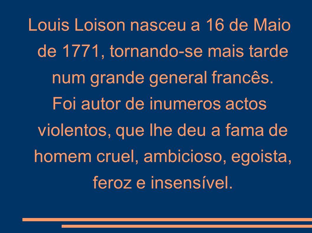 Louis Loison nasceu a 16 de Maio de 1771, tornando-se mais tarde num grande general francês. Foi autor de inumeros actos violentos, que lhe deu a fama