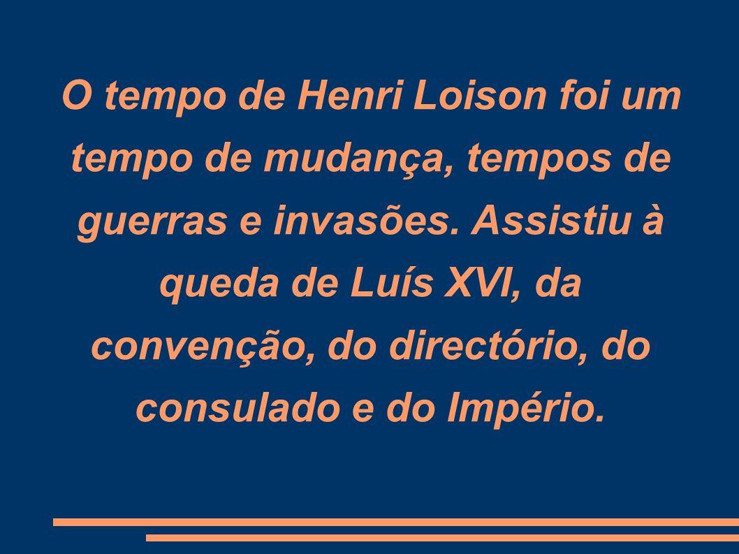 O tempo de Henri Loison foi um tempo de mudança, tempos de guerras e invasões. Assistiu à queda de Luís XVI, da convenção, do directório, do consulado
