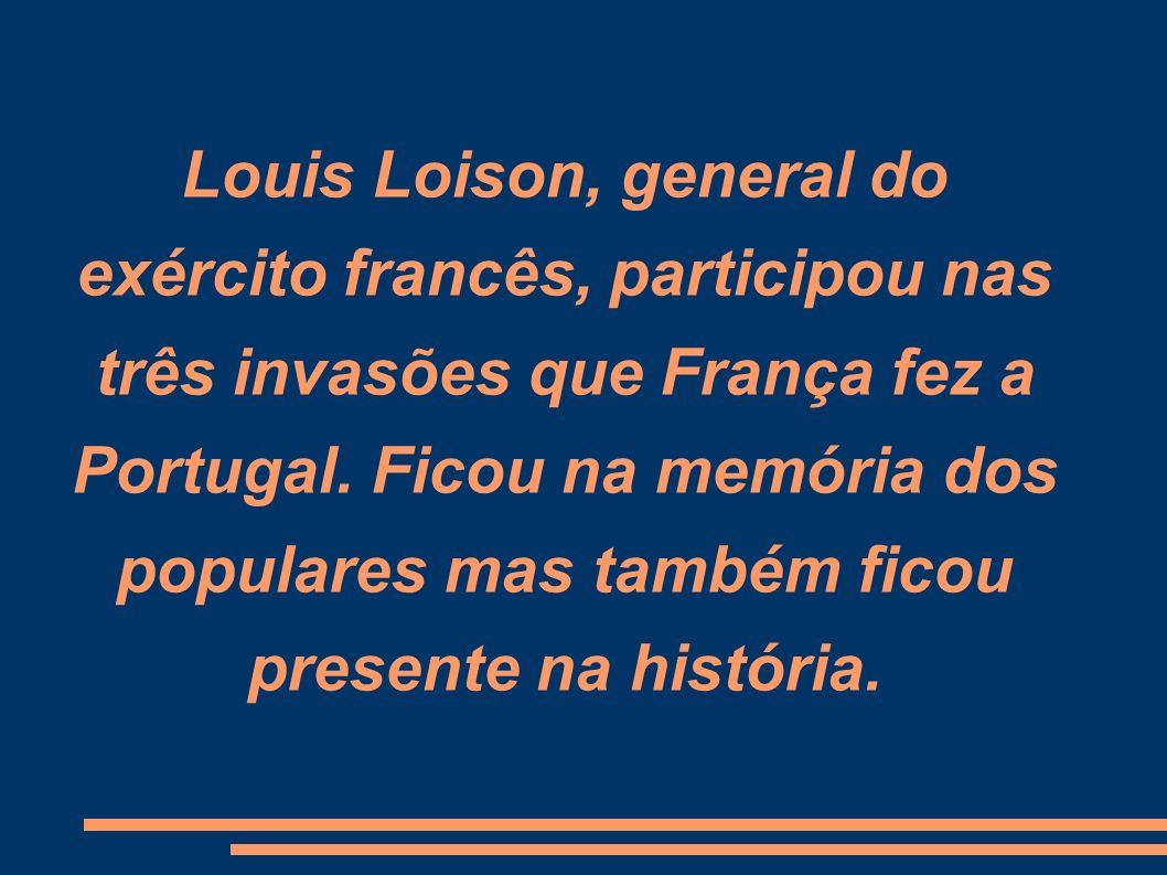 Louis Loison, general do exército francês, participou nas três invasões que França fez a Portugal. Ficou na memória dos populares mas também ficou pre