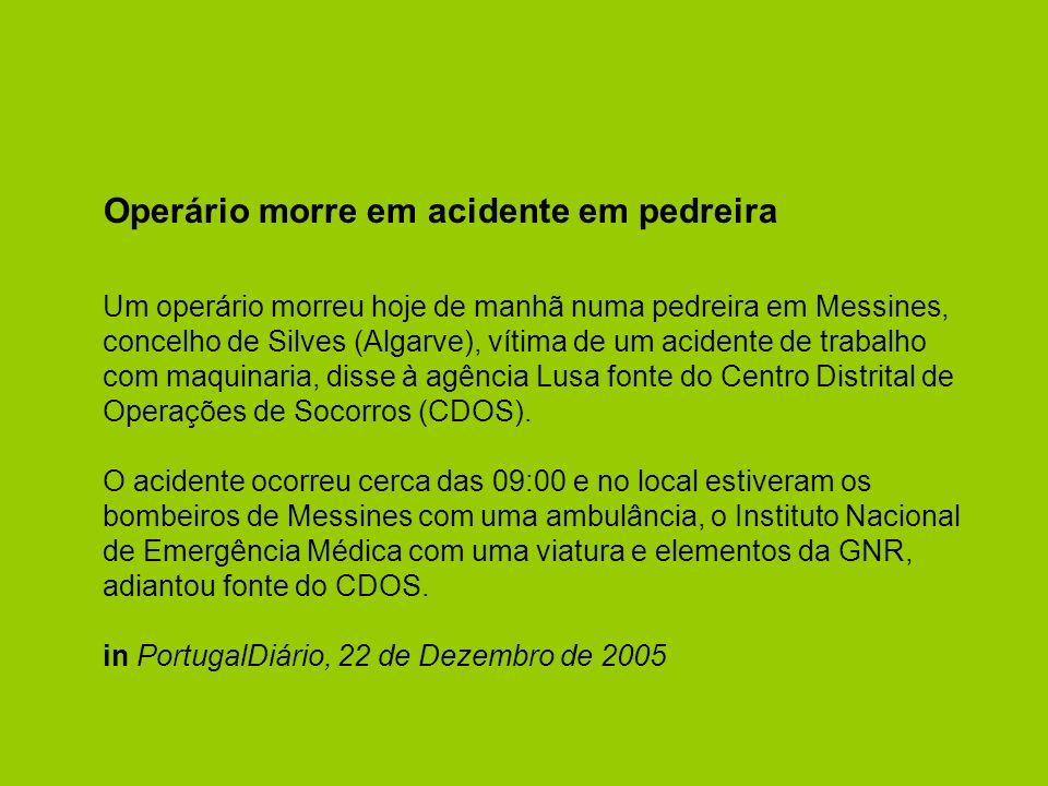 Operário morre em acidente em pedreira Um operário morreu hoje de manhã numa pedreira em Messines, concelho de Silves (Algarve), vítima de um acidente de trabalho com maquinaria, disse à agência Lusa fonte do Centro Distrital de Operações de Socorros (CDOS).