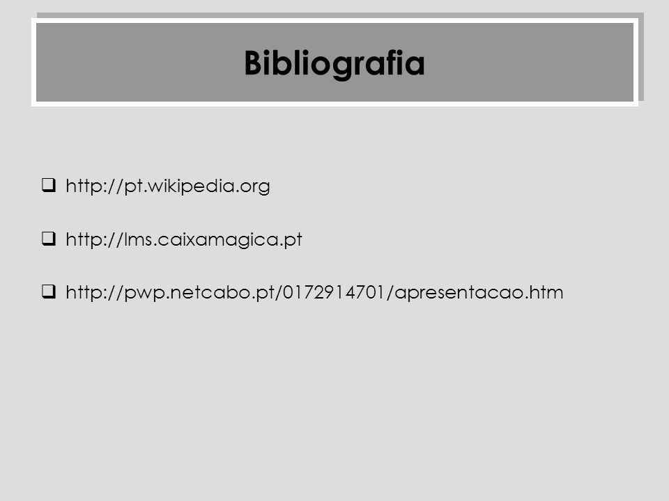 http://pt.wikipedia.org http://lms.caixamagica.pt http://pwp.netcabo.pt/0172914701/apresentacao.htm Bibliografia