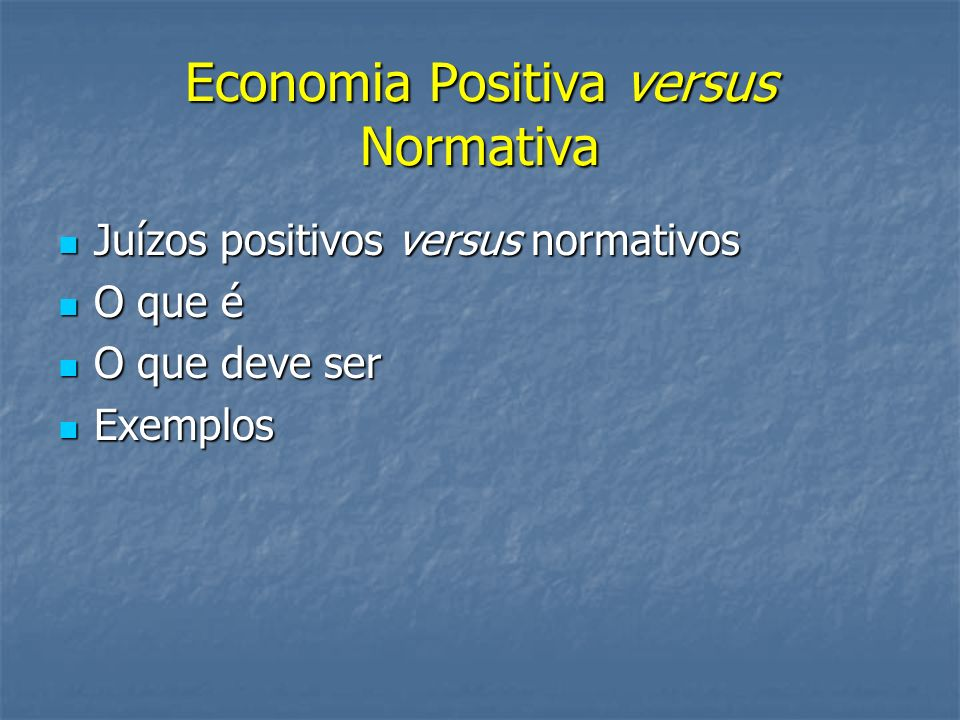 Economia Positiva versus Normativa Juízos positivos versus normativos Juízos positivos versus normativos O que é O que é O que deve ser O que deve ser