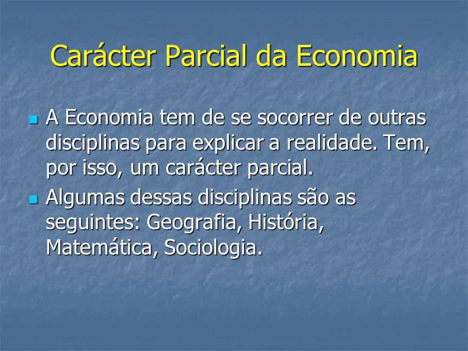 Carácter Parcial da Economia A Economia tem de se socorrer de outras disciplinas para explicar a realidade. Tem, por isso, um carácter parcial. A Econ
