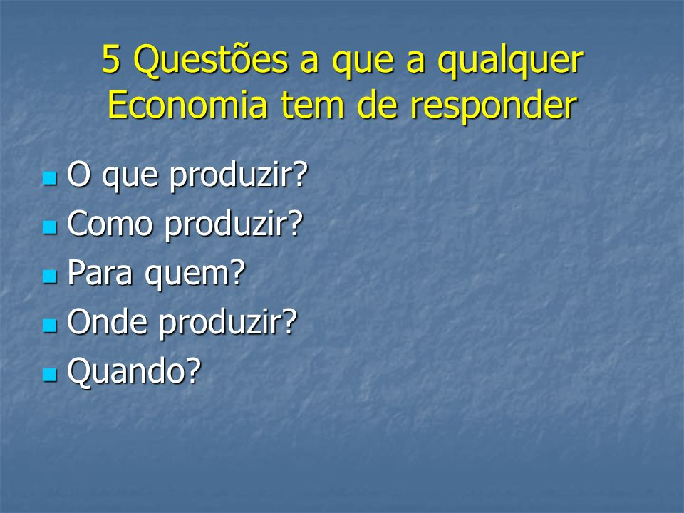 5 Questões a que a qualquer Economia tem de responder O que produzir? O que produzir? Como produzir? Como produzir? Para quem? Para quem? Onde produzi
