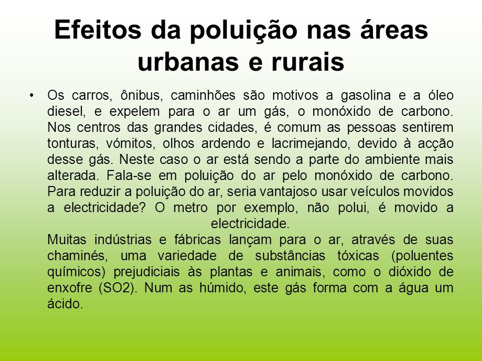 Efeitos da poluição nas áreas urbanas e rurais Os carros, ônibus, caminhões são motivos a gasolina e a óleo diesel, e expelem para o ar um gás, o monóxido de carbono.