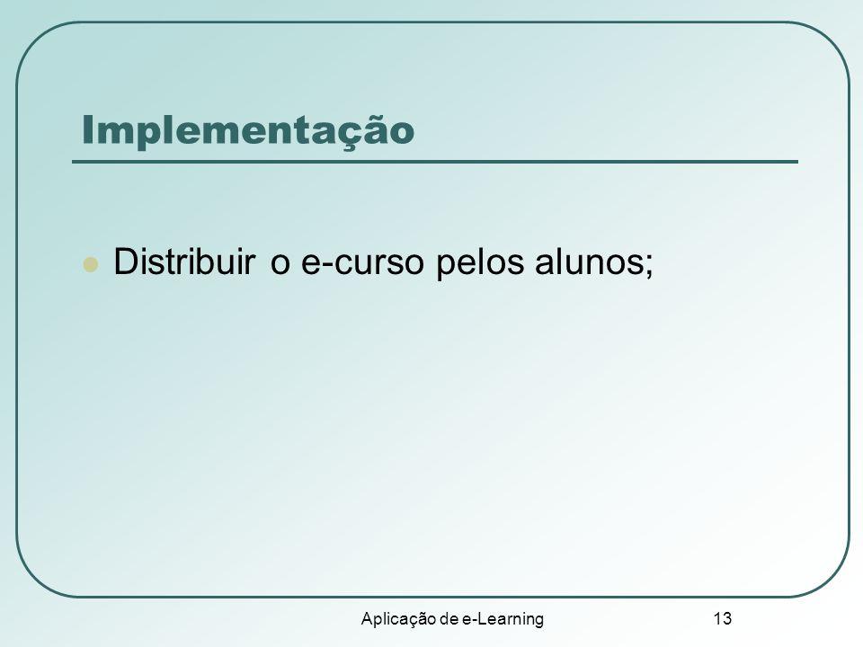 Aplicação de e-Learning 13 Implementação Distribuir o e-curso pelos alunos;