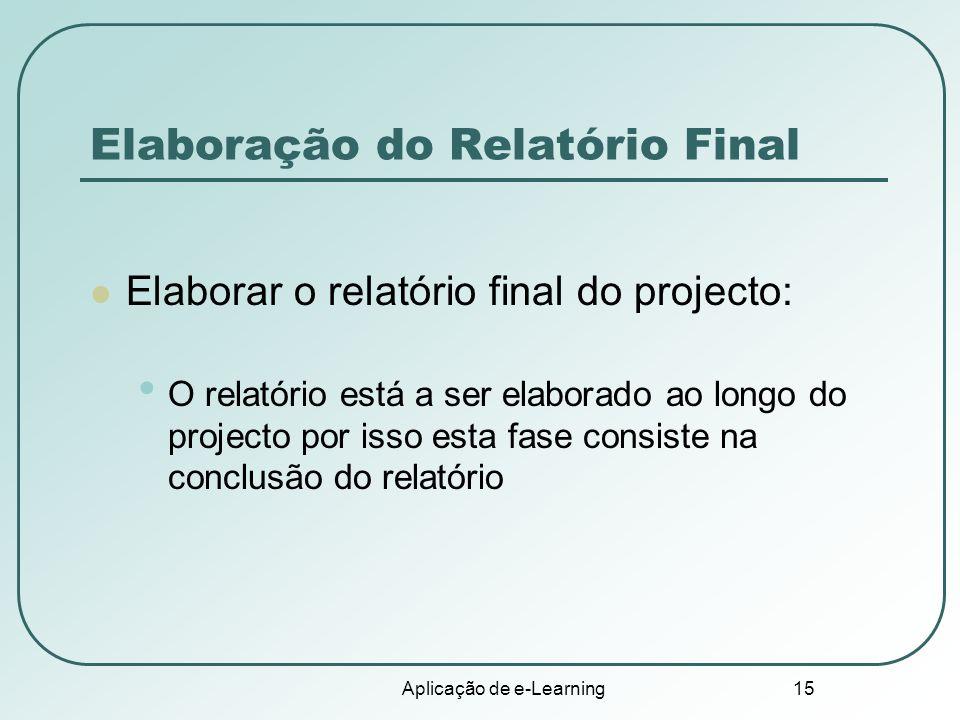 Aplicação de e-Learning 15 Elaboração do Relatório Final Elaborar o relatório final do projecto: O relatório está a ser elaborado ao longo do projecto