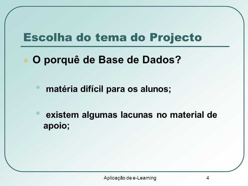 Aplicação de e-Learning 4 Escolha do tema do Projecto O porquê de Base de Dados? matéria difícil para os alunos; existem algumas lacunas no material d