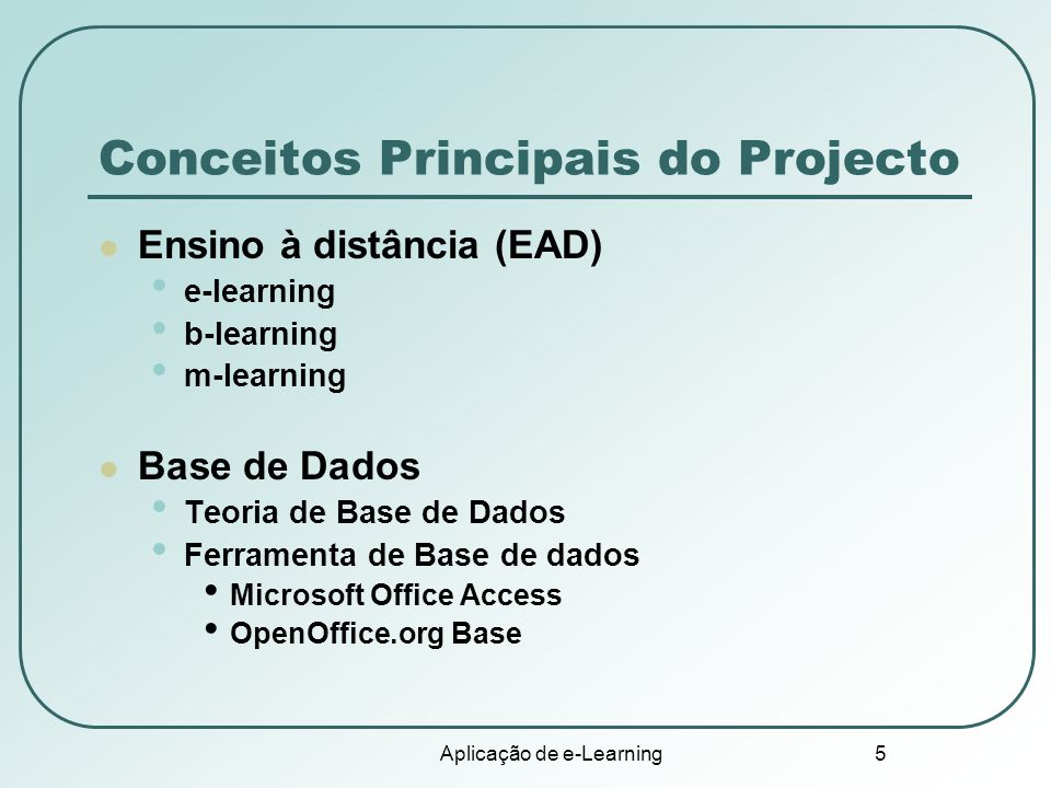 Aplicação de e-Learning 5 Conceitos Principais do Projecto Ensino à distância (EAD) e-learning b-learning m-learning Base de Dados Teoria de Base de D