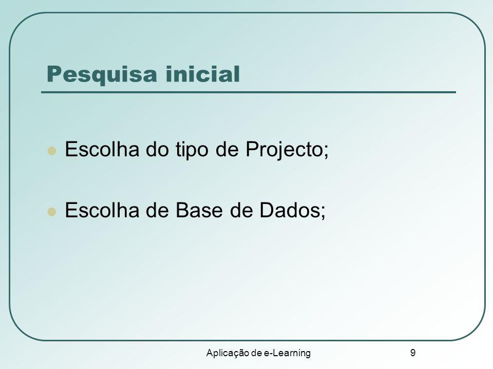 Aplicação de e-Learning 9 Pesquisa inicial Escolha do tipo de Projecto; Escolha de Base de Dados;