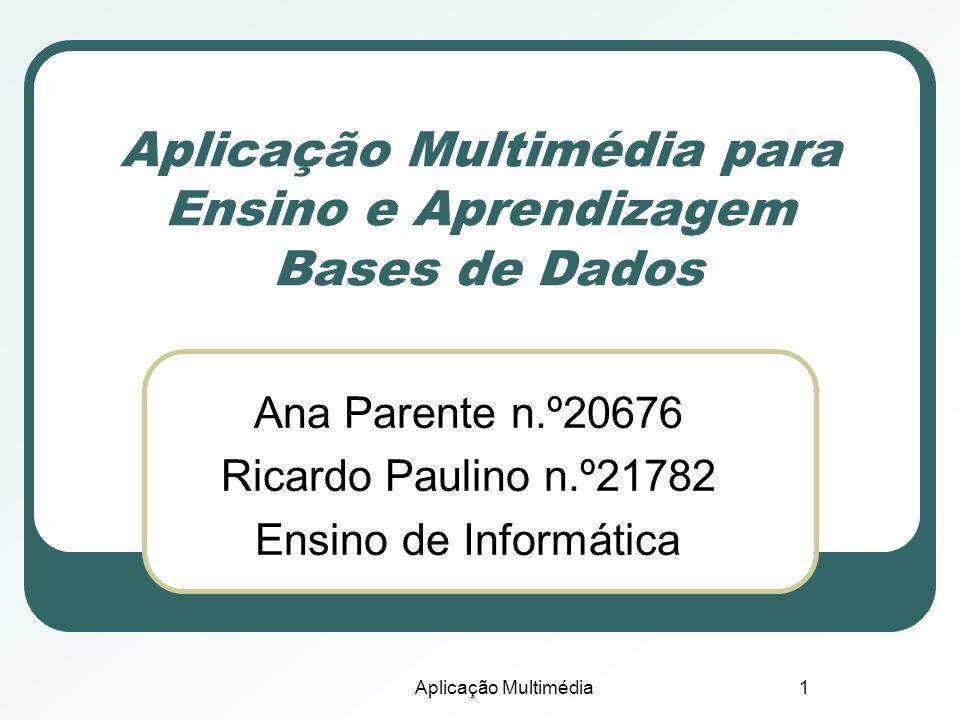 Aplicação Multimédia1 Aplicação Multimédia para Ensino e Aprendizagem Bases de Dados Ana Parente n.º20676 Ricardo Paulino n.º21782 Ensino de Informáti