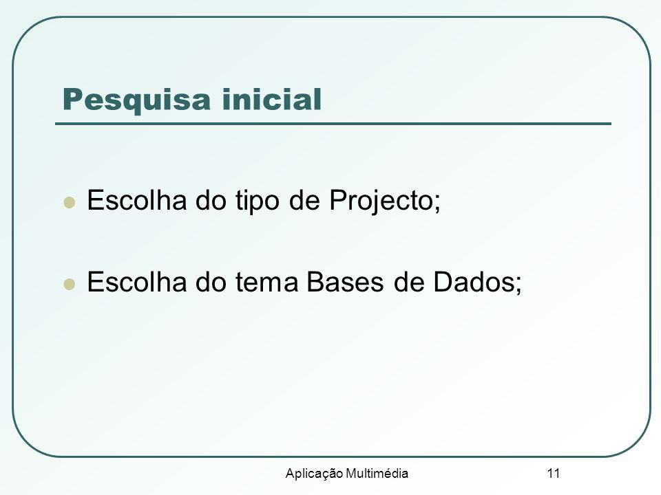 Aplicação Multimédia 11 Pesquisa inicial Escolha do tipo de Projecto; Escolha do tema Bases de Dados;