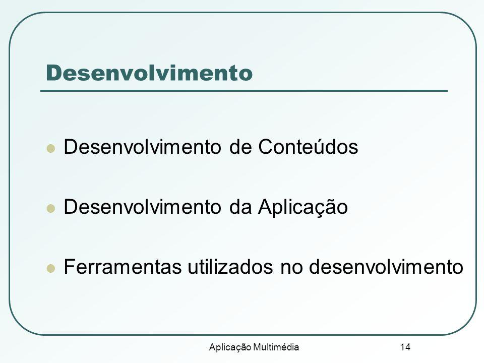 Aplicação Multimédia 14 Desenvolvimento Desenvolvimento de Conteúdos Desenvolvimento da Aplicação Ferramentas utilizados no desenvolvimento