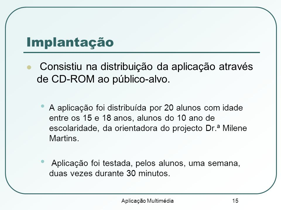 Aplicação Multimédia 15 Implantação Consistiu na distribuição da aplicação através de CD-ROM ao público-alvo. A aplicação foi distribuída por 20 aluno