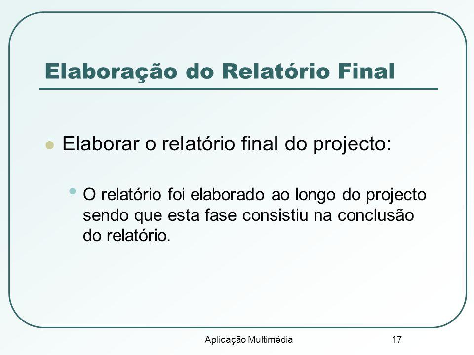Aplicação Multimédia 17 Elaboração do Relatório Final Elaborar o relatório final do projecto: O relatório foi elaborado ao longo do projecto sendo que esta fase consistiu na conclusão do relatório.