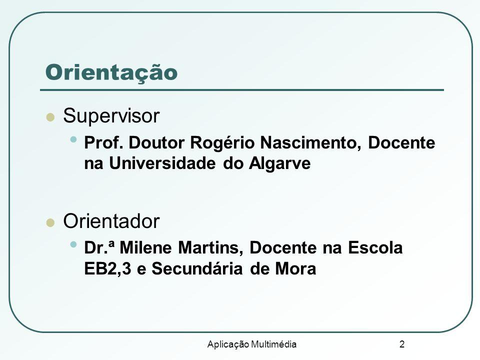 Aplicação Multimédia 2 Orientação Supervisor Prof. Doutor Rogério Nascimento, Docente na Universidade do Algarve Orientador Dr.ª Milene Martins, Docen