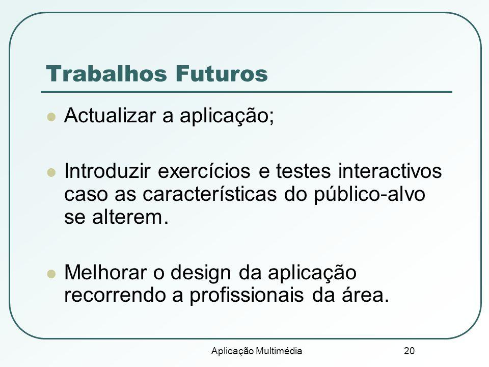 Aplicação Multimédia 20 Trabalhos Futuros Actualizar a aplicação; Introduzir exercícios e testes interactivos caso as características do público-alvo se alterem.