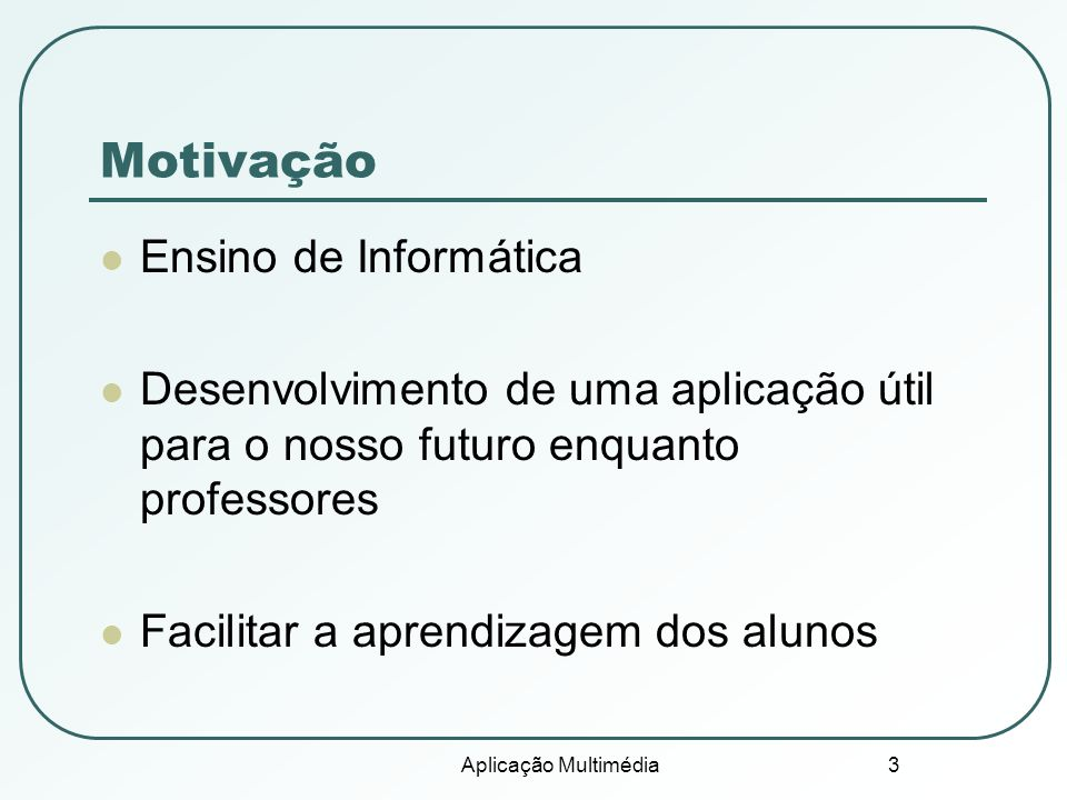 Aplicação Multimédia 3 Motivação Ensino de Informática Desenvolvimento de uma aplicação útil para o nosso futuro enquanto professores Facilitar a aprendizagem dos alunos