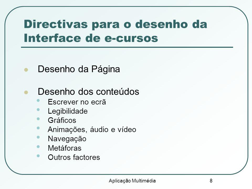 Aplicação Multimédia 8 Directivas para o desenho da Interface de e-cursos Desenho da Página Desenho dos conteúdos Escrever no ecrã Legibilidade Gráficos Animações, áudio e vídeo Navegação Metáforas Outros factores
