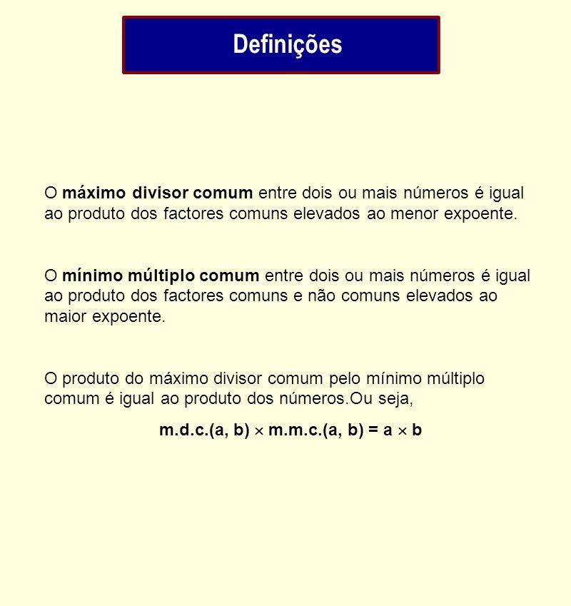 Definições O máximo divisor comum entre dois ou mais números é igual ao produto dos factores comuns elevados ao menor expoente. O mínimo múltiplo comu