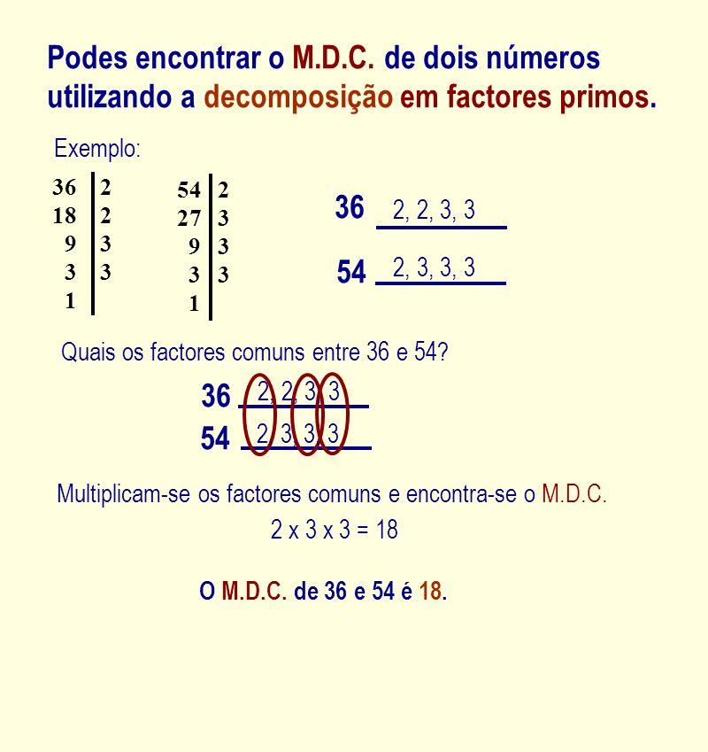 Podes encontrar o M.D.C. de dois números utilizando a decomposição em factores primos. 36 2, 2, 3, 3 54 2, 3, 3, 3 Quais os factores comuns entre 36 e