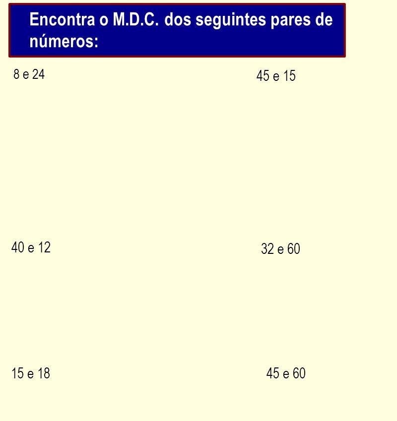 8 e 24 40 e 12 45 e 15 32 e 60 15 e 1845 e 60 Encontra o M.D.C. dos seguintes pares de números:
