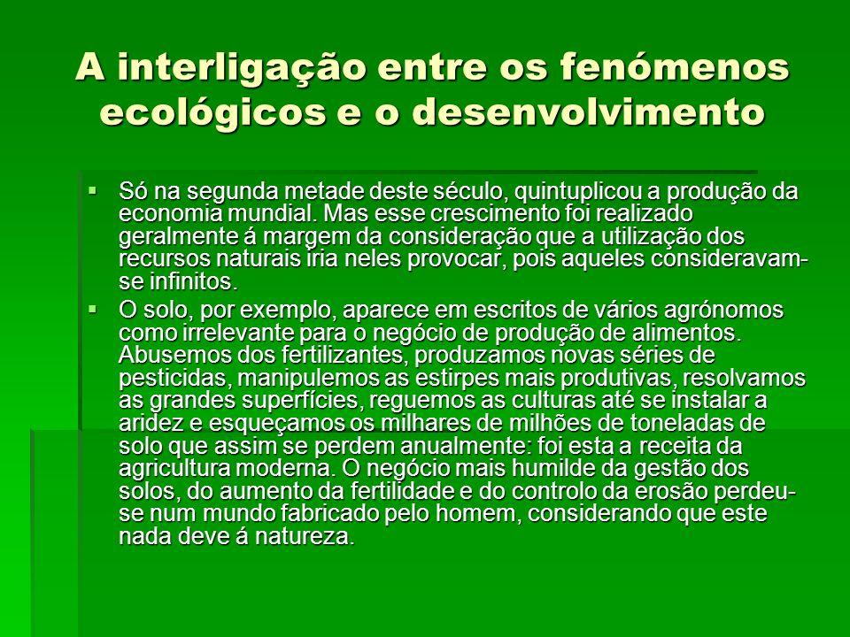 A interligação entre os fenómenos ecológicos e o desenvolvimento Só na segunda metade deste século, quintuplicou a produção da economia mundial. Mas e