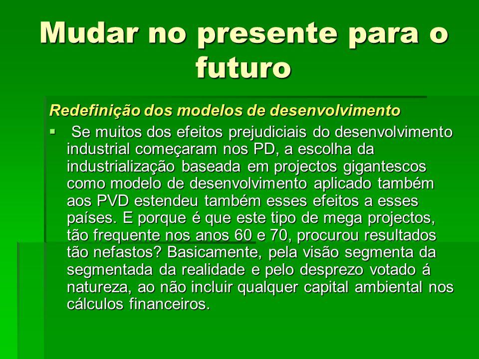 Mudar no presente para o futuro Redefinição dos modelos de desenvolvimento Se muitos dos efeitos prejudiciais do desenvolvimento industrial começaram