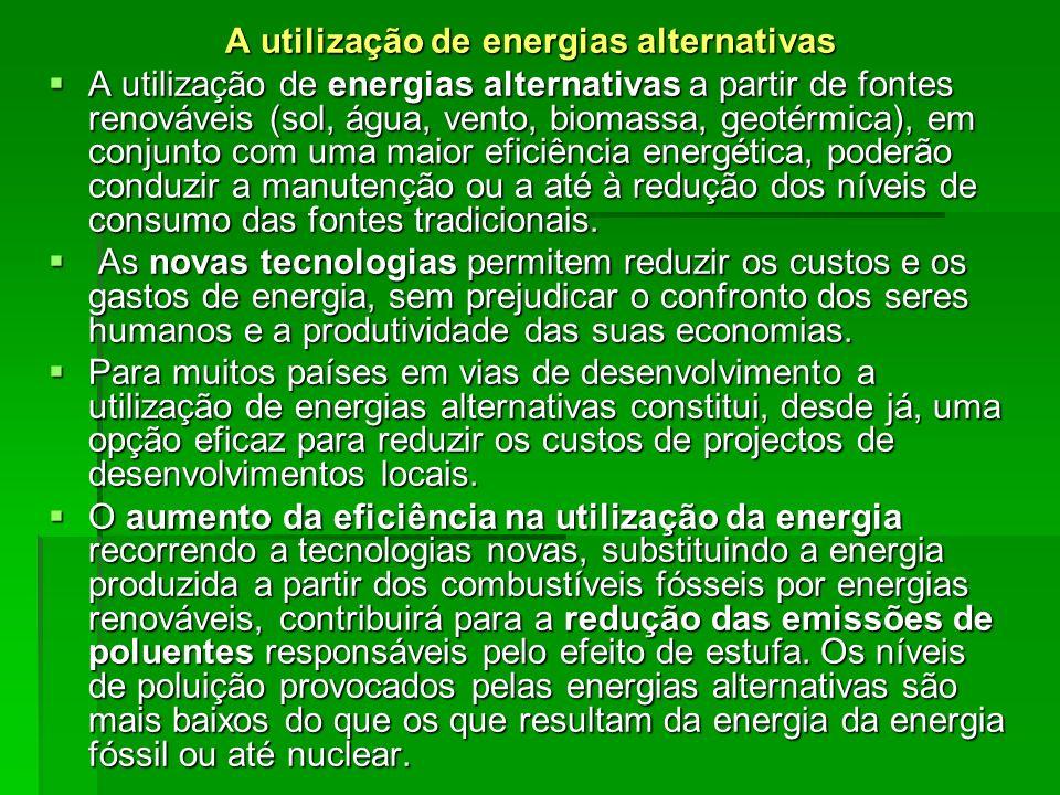 A utilização de energias alternativas A utilização de energias alternativas a partir de fontes renováveis (sol, água, vento, biomassa, geotérmica), em