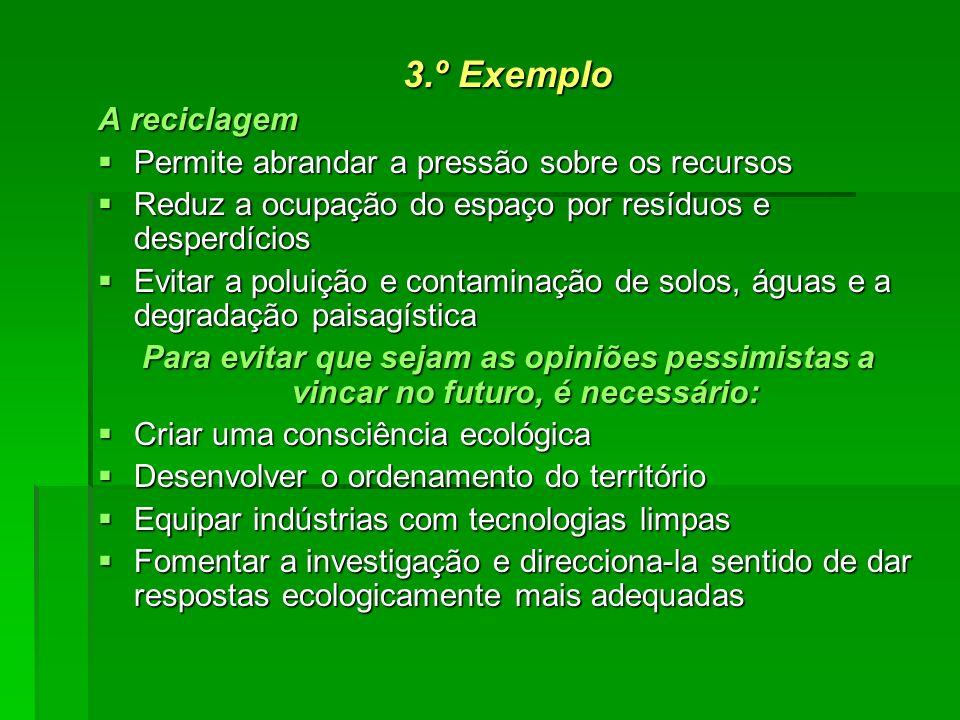 3.º Exemplo A reciclagem Permite abrandar a pressão sobre os recursos Permite abrandar a pressão sobre os recursos Reduz a ocupação do espaço por resí