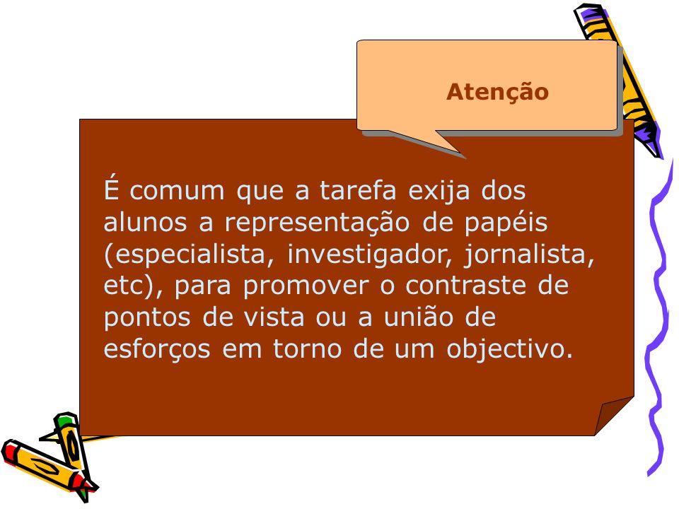 É comum que a tarefa exija dos alunos a representação de papéis (especialista, investigador, jornalista, etc), para promover o contraste de pontos de