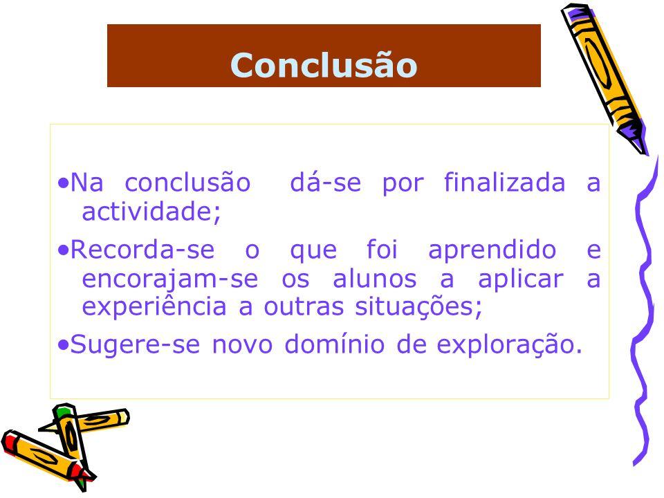 Conclusão Na conclusão dá-se por finalizada a actividade; Recorda-se o que foi aprendido e encorajam-se os alunos a aplicar a experiência a outras sit