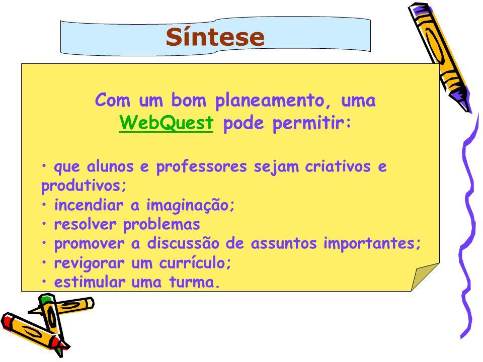 Síntese Com um bom planeamento, uma WebQuestWebQuest pode permitir: que alunos e professores sejam criativos e produtivos; incendiar a imaginação; res