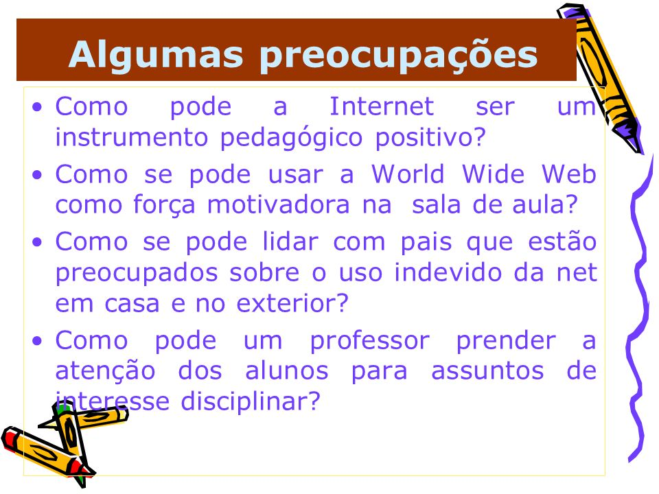 Algumas preocupações Como pode a Internet ser um instrumento pedagógico positivo? Como se pode usar a World Wide Web como força motivadora na sala de