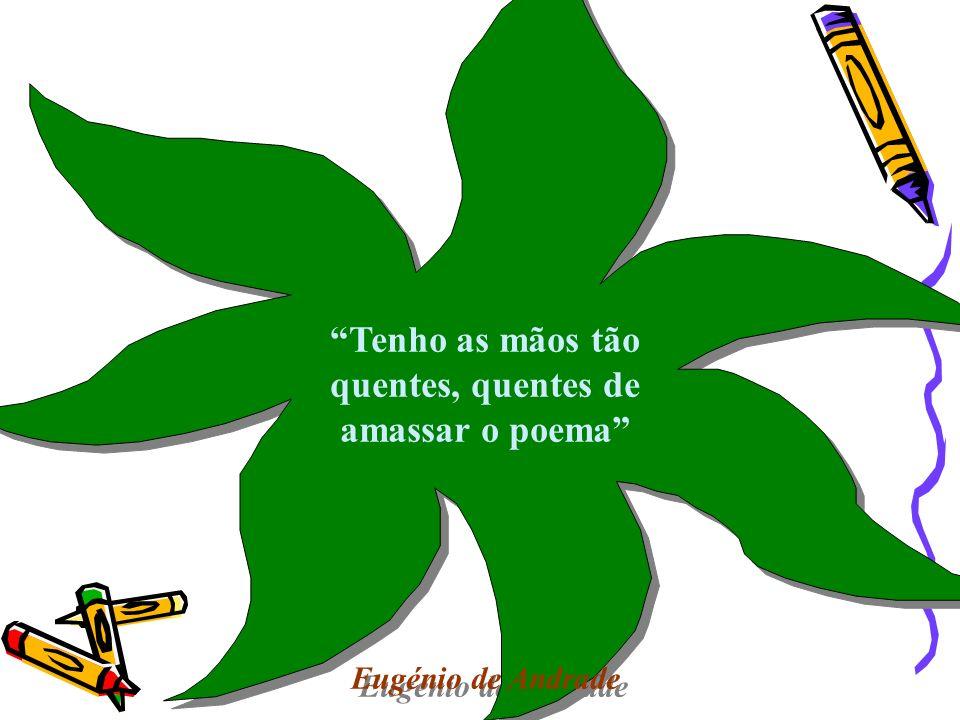 Tenho as mãos tão quentes, quentes de amassar o poema Eugénio de Andrade Tenho as mãos tão quentes, quentes de amassar o poema Eugénio de Andrade