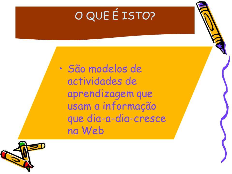 São modelos de actividades de aprendizagem que usam a informação que dia-a-dia-cresce na Web O QUE É ISTO?