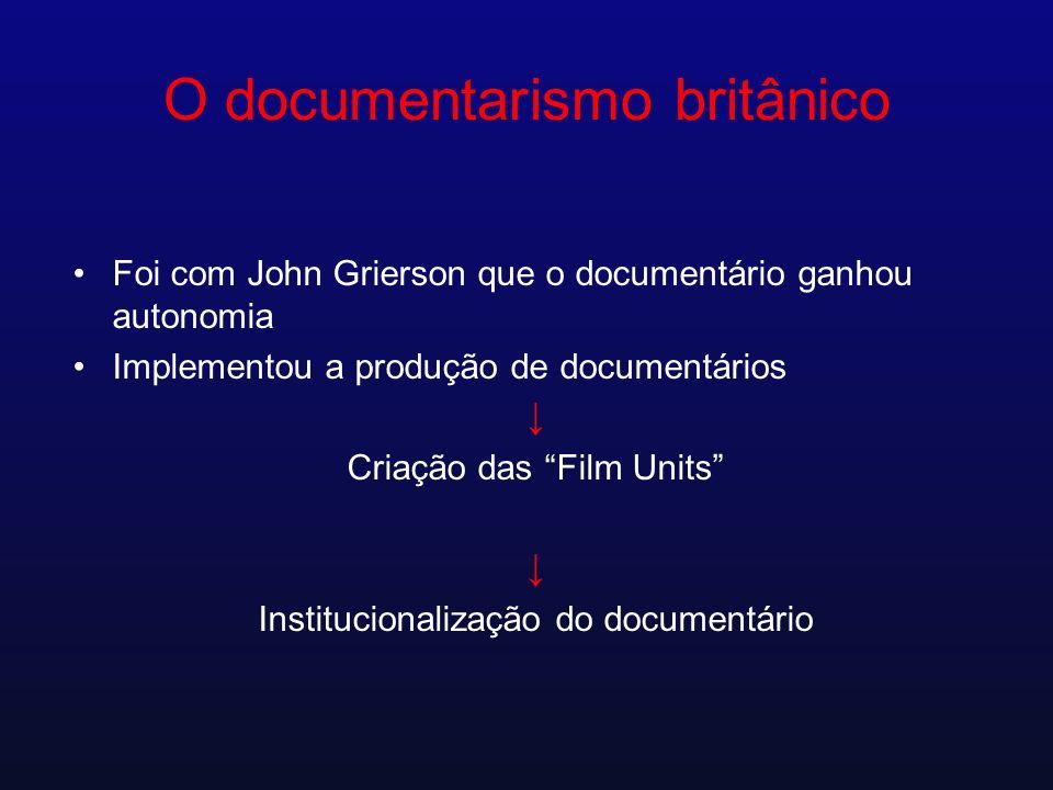 O documentarismo britânico Foi com John Grierson que o documentário ganhou autonomia Implementou a produção de documentários Criação das Film Units In