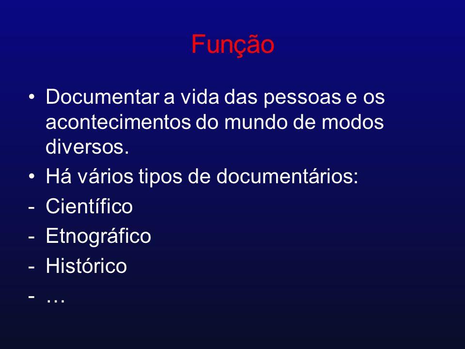Função Documentar a vida das pessoas e os acontecimentos do mundo de modos diversos. Há vários tipos de documentários: -Científico -Etnográfico -Histó