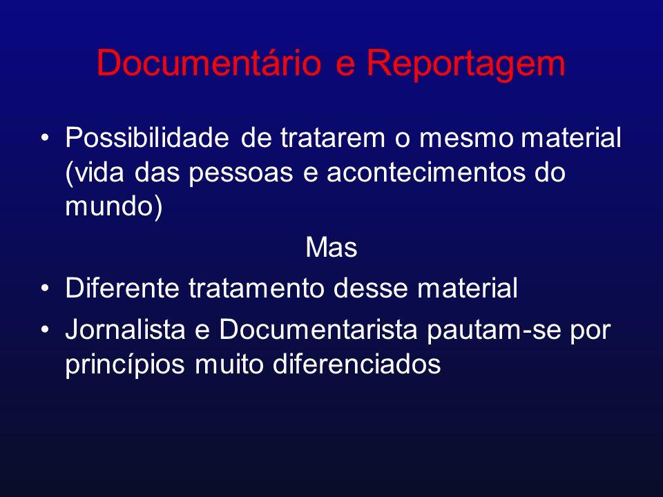 Documentário e Reportagem Possibilidade de tratarem o mesmo material (vida das pessoas e acontecimentos do mundo) Mas Diferente tratamento desse mater