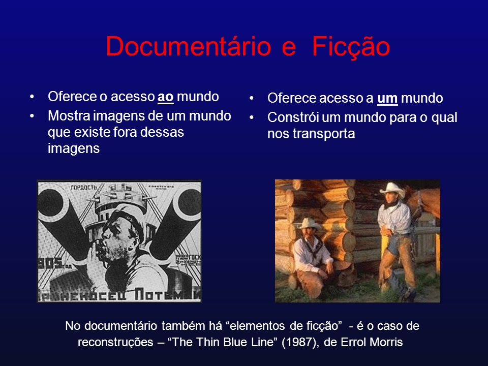 Documentário e Ficção Oferece o acesso ao mundo Mostra imagens de um mundo que existe fora dessas imagens Oferece acesso a um mundo Constrói um mundo