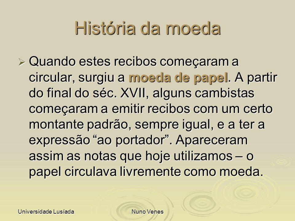 Universidade LusíadaNuno Venes História da moeda Quando estes recibos começaram a circular, surgiu a moeda de papel. A partir do final do séc. XVII, a