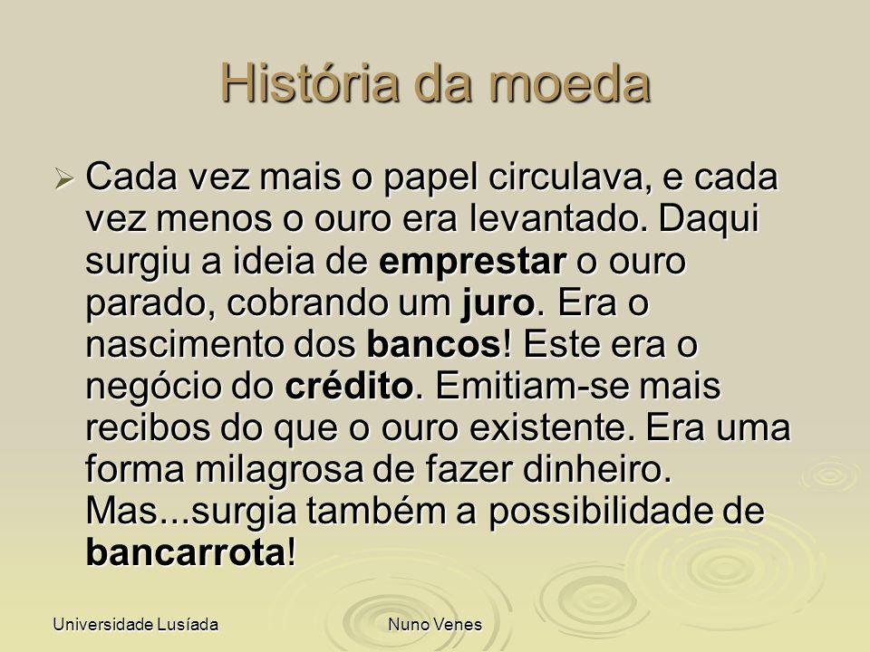 Universidade LusíadaNuno Venes História da moeda Cada vez mais o papel circulava, e cada vez menos o ouro era levantado. Daqui surgiu a ideia de empre