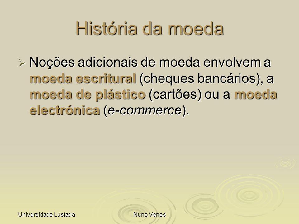 Universidade LusíadaNuno Venes História da moeda Noções adicionais de moeda envolvem a moeda escritural (cheques bancários), a moeda de plástico (cart