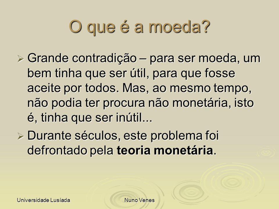 Universidade LusíadaNuno Venes O que é a moeda? Grande contradição – para ser moeda, um bem tinha que ser útil, para que fosse aceite por todos. Mas,