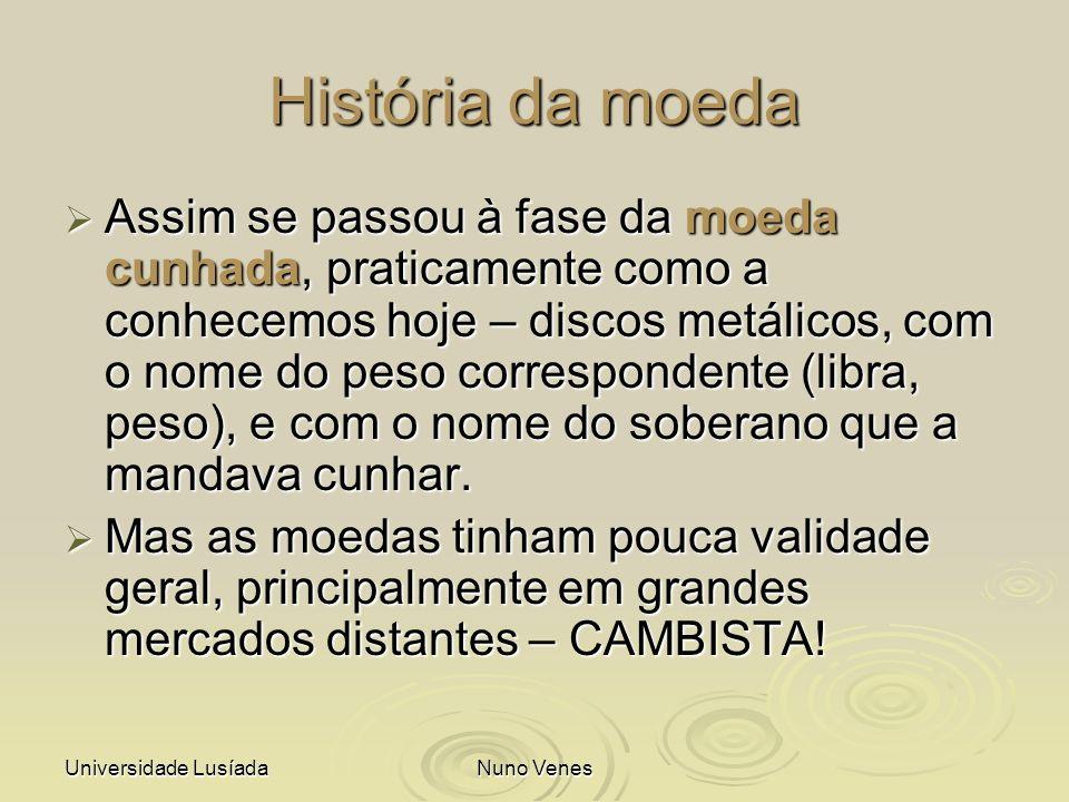 Universidade LusíadaNuno Venes História da moeda Assim se passou à fase da moeda cunhada, praticamente como a conhecemos hoje – discos metálicos, com