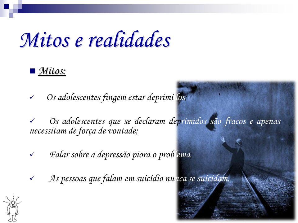 Mitos e realidades Mitos: Mitos: Os adolescentes fingem estar deprimidos; Os adolescentes que se declaram deprimidos são fracos e apenas necessitam de