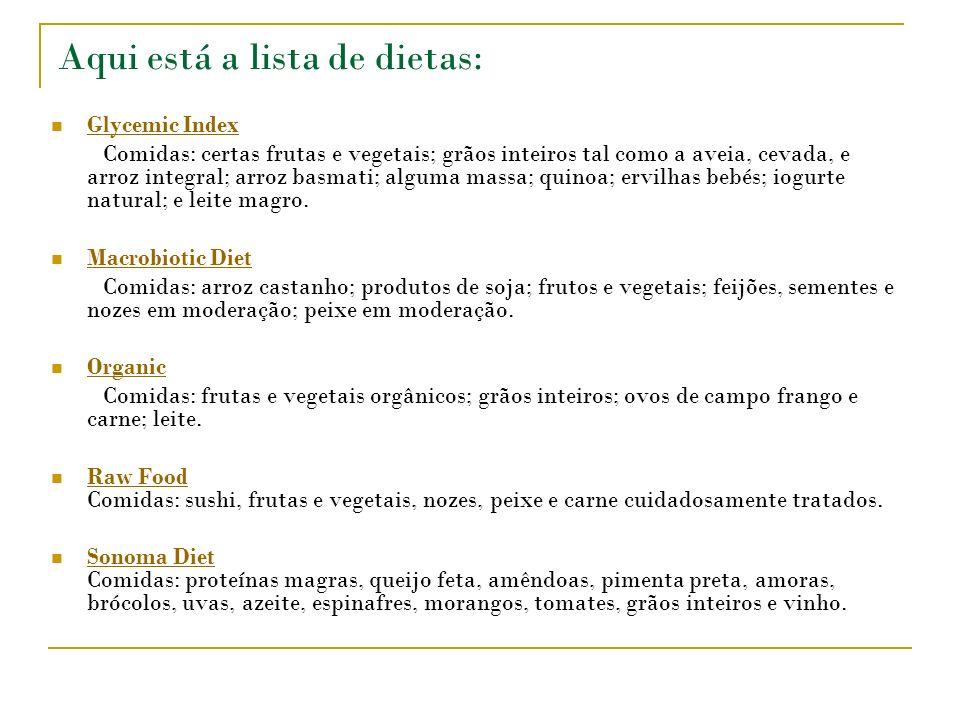 Aqui está a lista de dietas: Glycemic Index Comidas: certas frutas e vegetais; grãos inteiros tal como a aveia, cevada, e arroz integral; arroz basmati; alguma massa; quinoa; ervilhas bebés; iogurte natural; e leite magro.